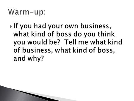  If you had your own business, what kind of boss do you think you would be? Tell me what kind of business, what kind of boss, and why?