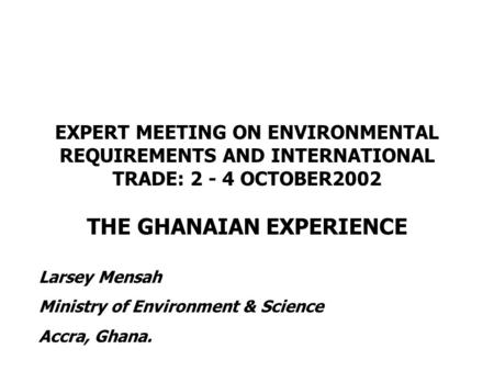 EXPERT MEETING ON ENVIRONMENTAL REQUIREMENTS AND INTERNATIONAL TRADE: 2 - 4 OCTOBER2002 THE GHANAIAN EXPERIENCE Larsey Mensah Ministry of Environment &