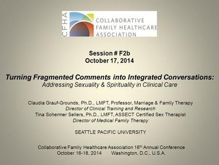 Session # F2b October 17, 2014 Turning Fragmented Comments into Integrated Conversations: Addressing Sexuality & Spirituality in Clinical Care Claudia.