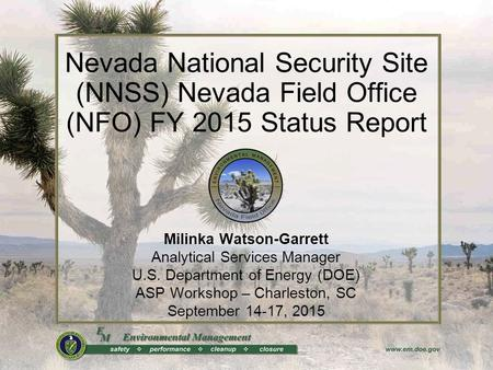 Nevada National Security Site (NNSS) Nevada Field Office (NFO) FY 2015 Status Report Milinka Watson-Garrett Analytical Services Manager U.S. Department.