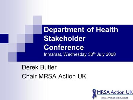 Department of Health Stakeholder Conference Inmarsat, Wednesday 30 th July 2008 Derek Butler Chair MRSA Action UK