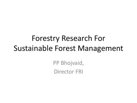 Forestry Research For Sustainable Forest Management PP Bhojvaid, Director FRI.
