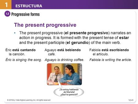 © 2016 by Vista Higher Learning, Inc. All rights reserved. 1.3–1 The present progressive The present progressive (el presente progresivo) narrates an action.