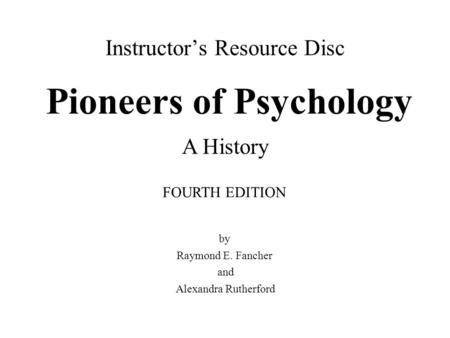 Instructor's Resource Disc Pioneers of Psychology by Raymond E. Fancher and Alexandra Rutherford FOURTH EDITION A History.