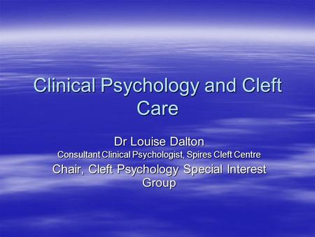 Clinical Psychology and Cleft Care Dr Louise Dalton Consultant Clinical Psychologist, Spires Cleft Centre Chair, Cleft Psychology Special Interest Group.