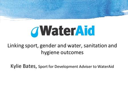 Linking sport, gender and water, sanitation and hygiene outcomes Kylie Bates, Sport for Development Adviser to WaterAid.