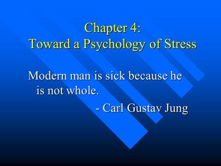 Chapter 4: Toward a Psychology of Stress Modern man is sick because he is not whole. - Carl Gustav Jung - Carl Gustav Jung.