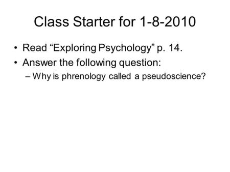 "Class Starter for 1-8-2010 Read ""Exploring Psychology"" p. 14. Answer the following question: –Why is phrenology called a pseudoscience?"