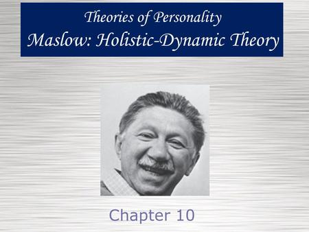 Theories of Personality Maslow: Holistic-Dynamic Theory