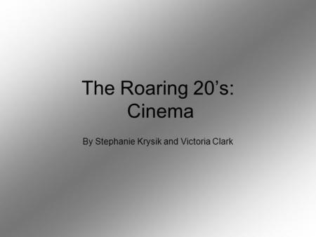 The Roaring 20's: Cinema By Stephanie Krysik and Victoria Clark.