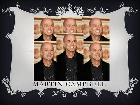 MARTIN CAMPBELL. BIOGRAPHY  Martin Campbell was born in Hastings on 24 th October, 1943. He directed two James Bond films (Goldeneye, Casino Royale)