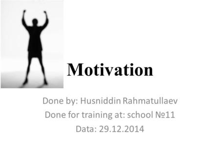 Motivation Done by: Husniddin Rahmatullaev Done for training at: school №11 Data: 29.12.2014.