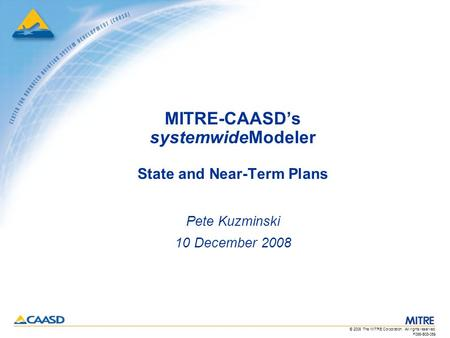 F066-B08-059 © 2008 The MITRE Corporation. All rights reserved. MITRE-CAASD's systemwideModeler State and Near-Term Plans Pete Kuzminski 10 December 2008.