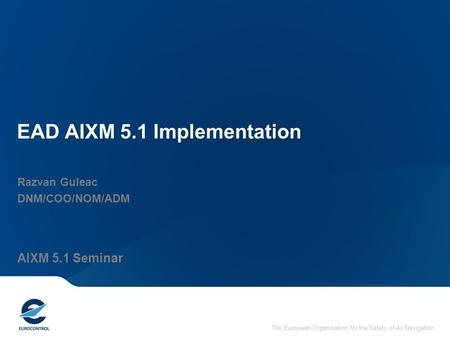 The European Organisation for the Safety of Air Navigation EAD AIXM 5.1 Implementation Razvan Guleac DNM/COO/NOM/ADM AIXM 5.1 Seminar.