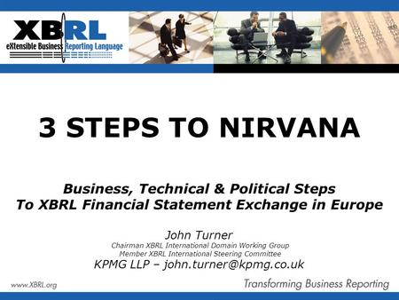 3 STEPS TO NIRVANA Business, Technical & Political Steps To XBRL Financial Statement Exchange in Europe John Turner Chairman XBRL International Domain.