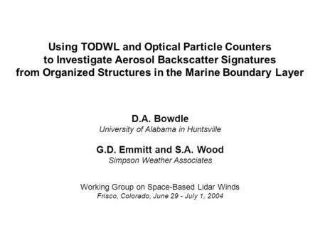 Using TODWL and Optical Particle Counters to Investigate Aerosol Backscatter Signatures from Organized Structures in the Marine Boundary Layer D.A. Bowdle.