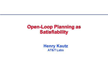 Open-Loop Planning as Satisfiability Henry Kautz AT&T Labs.