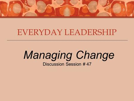 EVERYDAY LEADERSHIP Managing Change Discussion Session # 47.