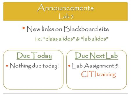 "Announcements Lab 5 Due Today Nothing due today! Due Next Lab Lab Assignment 5: CITI training New links on Blackboard site i.e. ""class slides"" & ""lab slides"""