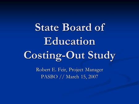 State Board of Education Costing-Out Study Robert E. Feir, Project Manager PASBO // March 15, 2007.