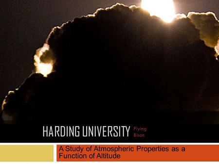 HARDING UNIVERSITY A Study of Atmospheric Properties as a Function of Altitude Flying Bison.