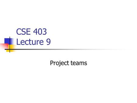CSE 403 Lecture 9 Project teams. Why teams? Team size Bigger is better Smaller is better.