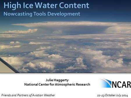 Julie Haggerty National Center for Atmospheric Research Friends and Partners of Aviation Weather 22-23 October July 2014.