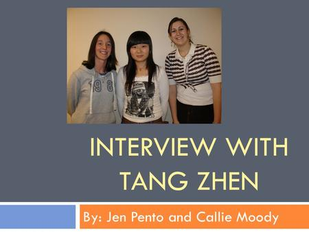 INTERVIEW WITH TANG ZHEN By: Jen Pento and Callie Moody.