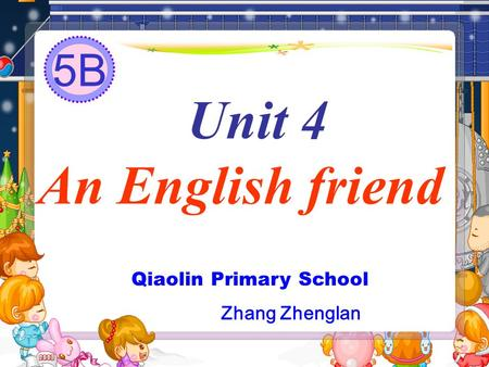 Unit 4 An English friend Qiaolin Primary School Zhang Zhenglan 5B.