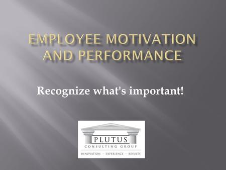 Recognize what's important!.  What is truly important?  What drives people?  What does motivation really mean?  How do Leaders achieve results expected?