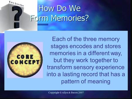 Copyright © Allyn & Bacon 2007 Each of the three memory stages encodes and stores memories in a different way, but they work together to transform sensory.