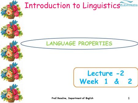 1 Prof.Roseline, Department of English Introduction to Linguistics Lecture -2 Week 1 & 2 LANGUAGE PROPERTIES.