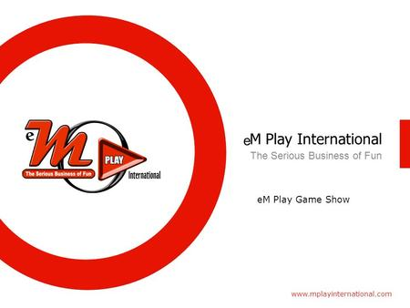 M Play International www.mplayinternational.com The Serious Business of Fun e eM Play Game Show.