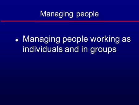 Managing people l Managing people working as individuals and in groups.