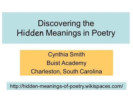 Discovering <strong>the</strong> Hidden Meanings in Poetry Cynthia Smith Buist Academy Charleston, South Carolina