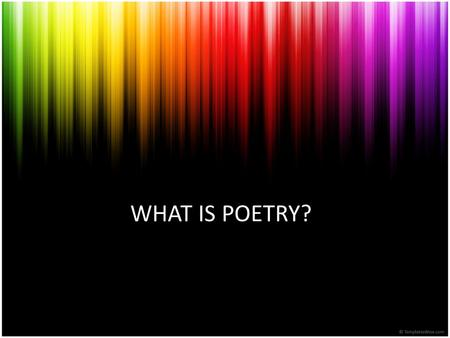 WHAT IS POETRY?. Why do we need poetry? Language is to communicate information Language is an instrument of persuasion Says more and says it more intensely.