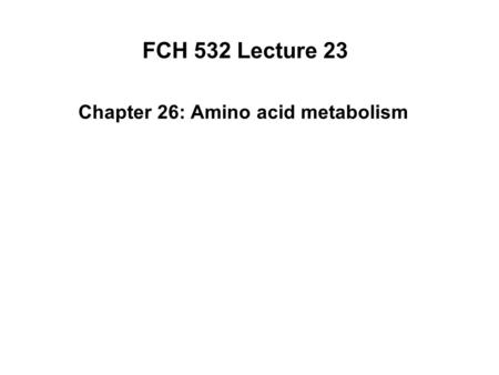 FCH 532 Lecture 23 Chapter 26: Amino acid metabolism.