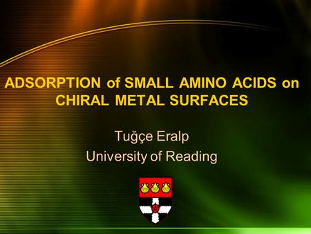 ADSORPTION of SMALL AMINO ACIDS on CHIRAL METAL SURFACES Tuğçe Eralp University of Reading.