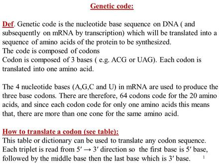 1 Genetic code: Def. Genetic code is the nucleotide base sequence on DNA ( and subsequently on mRNA by transcription) which will be translated into a sequence.