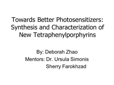Towards Better Photosensitizers: Synthesis and Characterization of New Tetraphenylporphyrins By: Deborah Zhao Mentors: Dr. Ursula Simonis Sherry Farokhzad.
