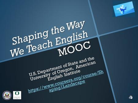 Shaping the Way We Teach English MOOC U.S. Department of State and the University of Oregon, American English Institute https://www.coursera.org/course/Sh.