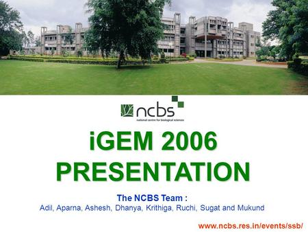 IGEM 2006 PRESENTATION The NCBS Team : Adil, Aparna, Ashesh, Dhanya, Krithiga, Ruchi, Sugat and Mukund www.ncbs.res.in/events/ssb/