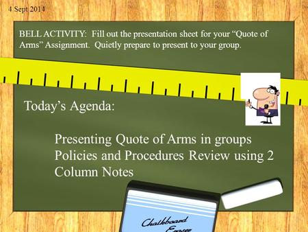 "4 Sept 2014 BELL ACTIVITY: Fill out the presentation sheet for your ""Quote of Arms"" Assignment. Quietly prepare to present to your group. Today's Agenda:"