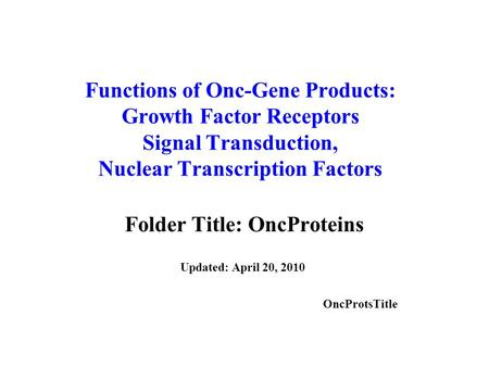 Functions of Onc-Gene Products: Growth Factor Receptors Signal Transduction, Nuclear Transcription Factors Folder Title: OncProteins Updated: April 20,