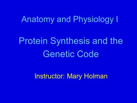 Anatomy and Physiology I Protein Synthesis and the Genetic Code Instructor: Mary Holman.