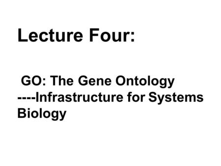 Lecture Four: GO: The Gene Ontology ----Infrastructure for Systems Biology.