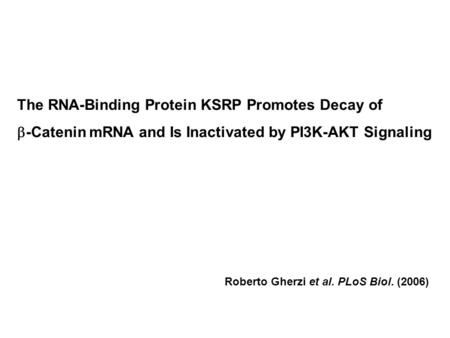 The RNA-Binding Protein KSRP Promotes Decay of  -Catenin mRNA and Is Inactivated by PI3K-AKT Signaling Roberto Gherzi et al. PLoS Biol. (2006)