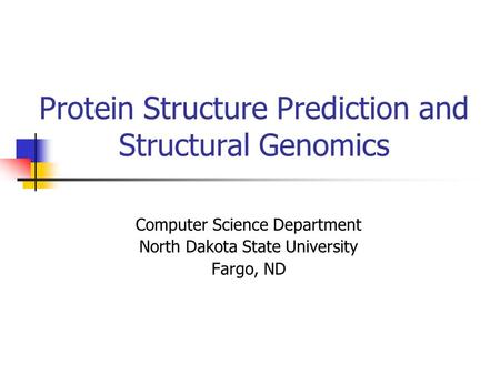 Protein Structure Prediction and Structural Genomics Computer Science Department North Dakota State University Fargo, ND.