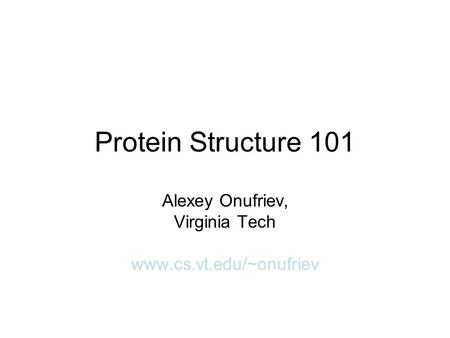 Protein Structure 101 Alexey Onufriev, Virginia Tech www.cs.vt.edu/~onufriev.