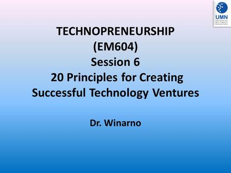 TECHNOPRENEURSHIP (EM604) Session 6 20 Principles for Creating Successful Technology Ventures Dr. Winarno.